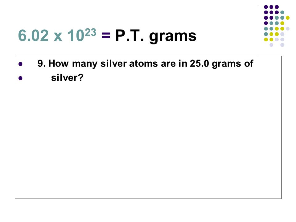 6.02 x 10 23 = P.T. grams 9. How many silver atoms are in 25.0 grams of silver?