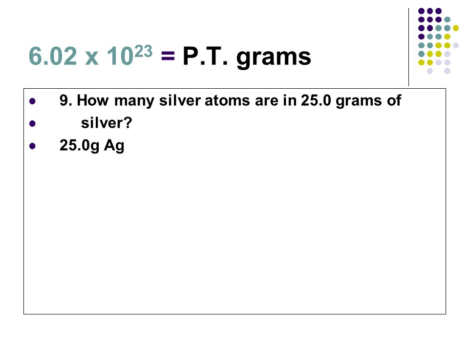 6.02 x 10 23 = P.T. grams 9. How many silver atoms are in 25.0 grams of silver? 25.0g Ag
