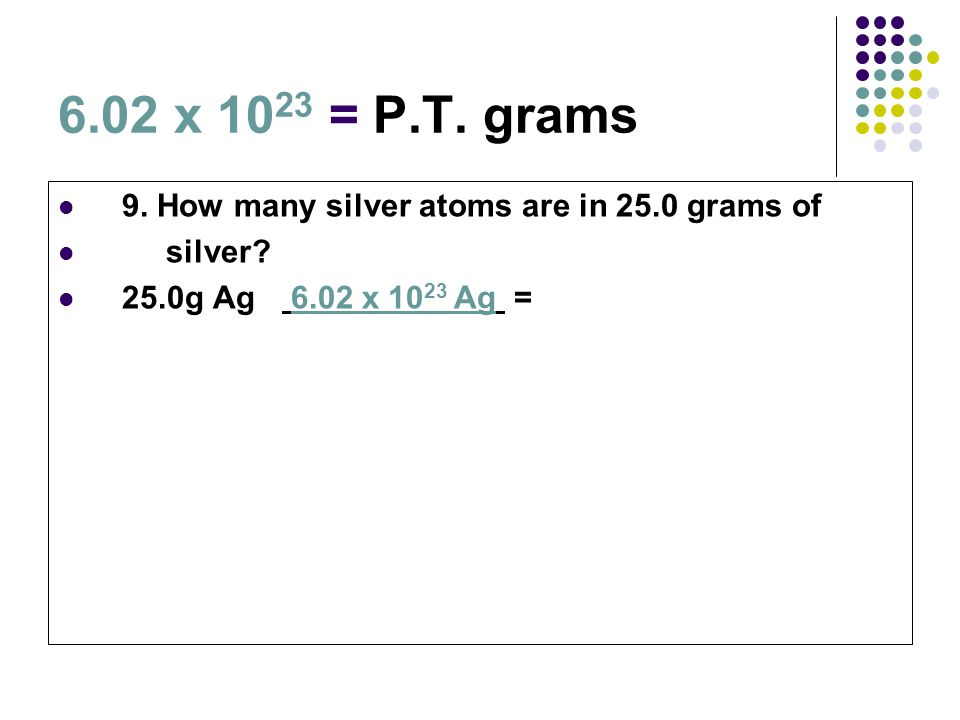 6.02 x 10 23 = P.T. grams 9. How many silver atoms are in 25.0 grams of silver? 25.0g Ag 6.02 x 10 23 Ag =