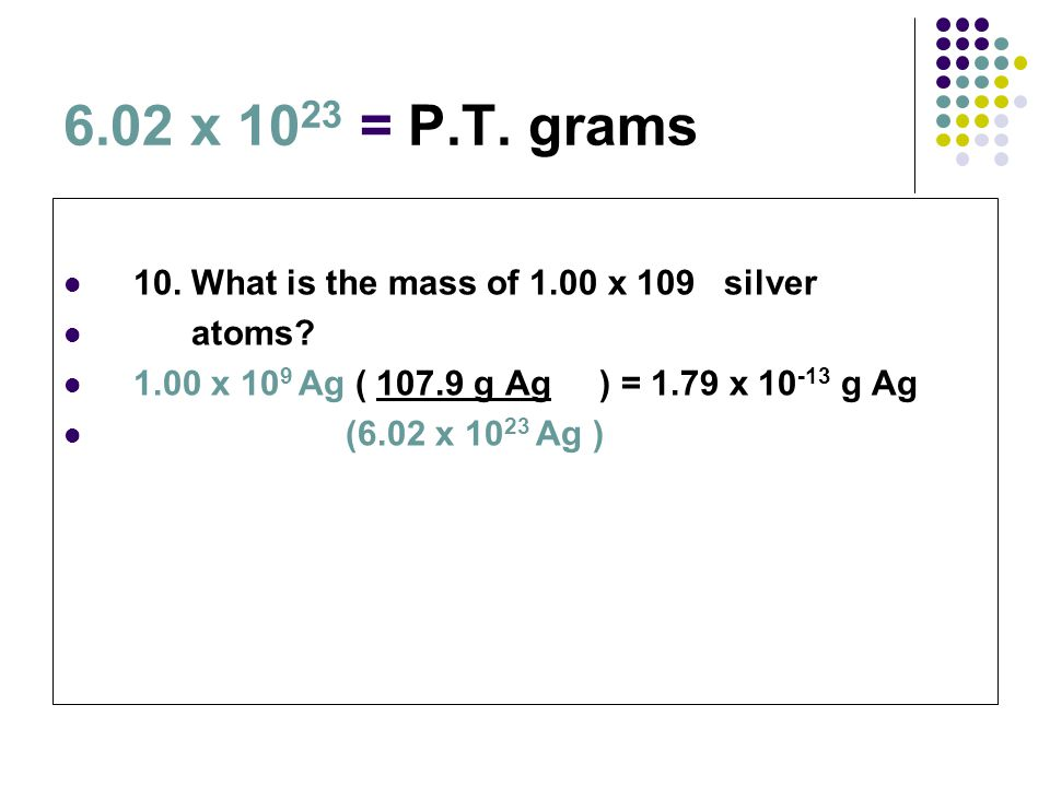 6.02 x 10 23 = P.T. grams 10. What is the mass of 1.00 x 109 silver atoms? 1.00 x 10 9 Ag ( 107.9 g Ag ) = 1.79 x 10 -13 g Ag (6.02 x 10 23 Ag )