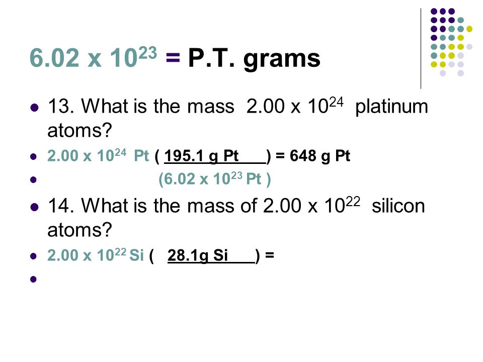 6.02 x 10 23 = P.T. grams 13. What is the mass 2.00 x 10 24 platinum atoms? 2.00 x 10 24 Pt ( 195.1 g Pt ) = 648 g Pt (6.02 x 10 23 Pt ) 14. What is t