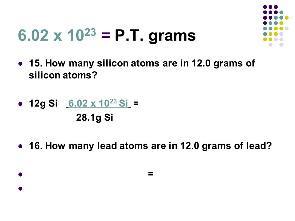 6.02 x 10 23 = P.T. grams 15. How many silicon atoms are in 12.0 grams of silicon atoms? 12g Si 6.02 x 10 23 Si = 2.57X10 23 Si 28.1g Si 16. How many