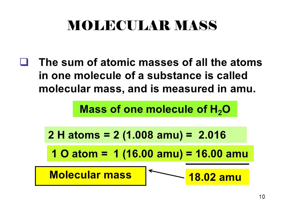 10 MOLECULAR MASS  The sum of atomic masses of all the atoms in one molecule of a substance is called molecular mass, and is measured in amu. 1 O ato