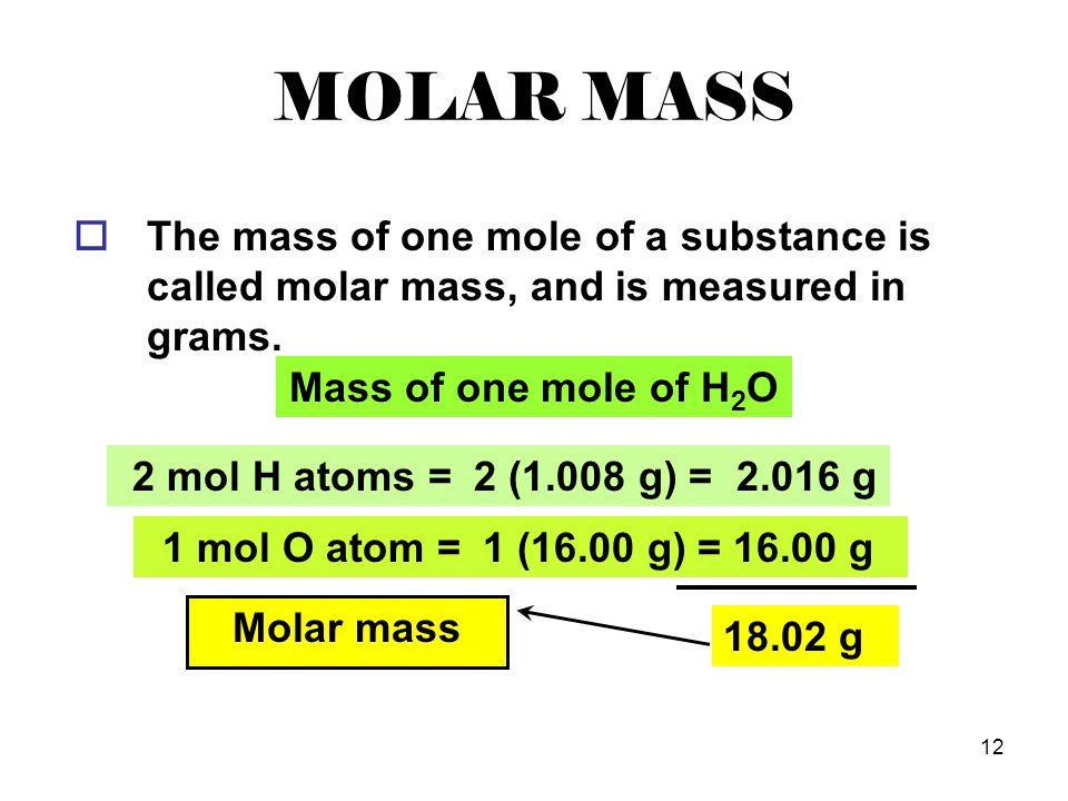 12 MOLAR MASS 1 mol O atom = 2 mol H atoms = Mass of one mole of H 2 O 2 (1.008 g) = 2.016 g 1 (16.00 g) = 16.00 g 18.02 g Molar mass  The mass of on