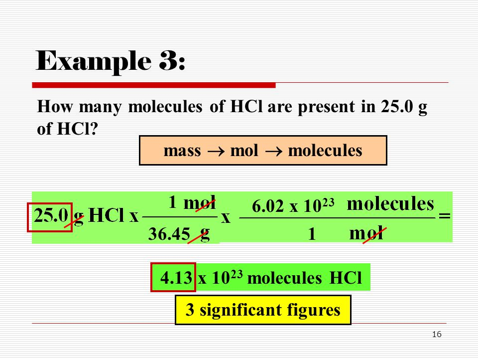 16 How many molecules of HCl are present in 25.0 g of HCl? Example 3: 1 36.45 mass  mol  molecules 1 6.02 x 10 23 4.13 x 10 23 molecules HCl 3 signi
