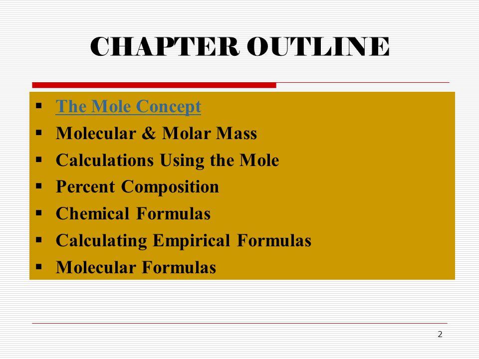2 CHAPTER OUTLINE  The Mole Concept The Mole Concept  Molecular & Molar Mass  Calculations Using the Mole  Percent Composition  Chemical Formulas