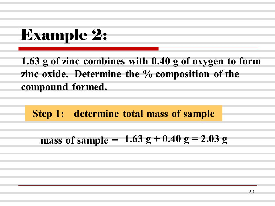 20 1.63 g of zinc combines with 0.40 g of oxygen to form zinc oxide. Determine the % composition of the compound formed. Example 2: Step 1:determine t