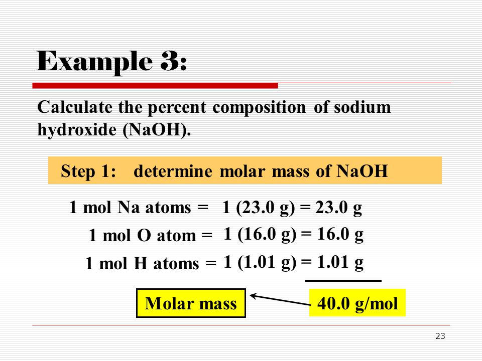 23 Calculate the percent composition of sodium hydroxide (NaOH). Example 3: Step 1:determine molar mass of NaOH 1 mol Na atoms =1 (23.0 g) = 23.0 g 1
