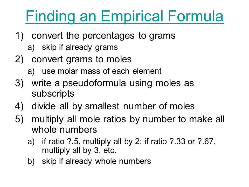 Finding an Empirical Formula 1)convert the percentages to grams a)skip if already grams 2)convert grams to moles a)use molar mass of each element 3)wr