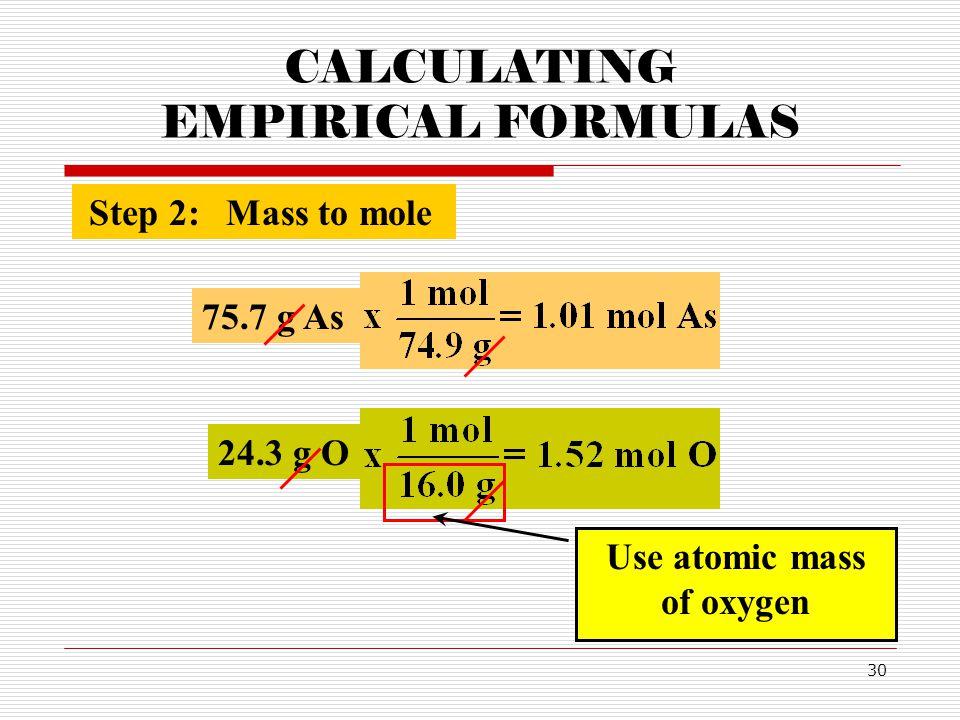 30 CALCULATING EMPIRICAL FORMULAS Step 2:Mass to mole 75.7 g As 24.3 g O Use atomic mass of oxygen