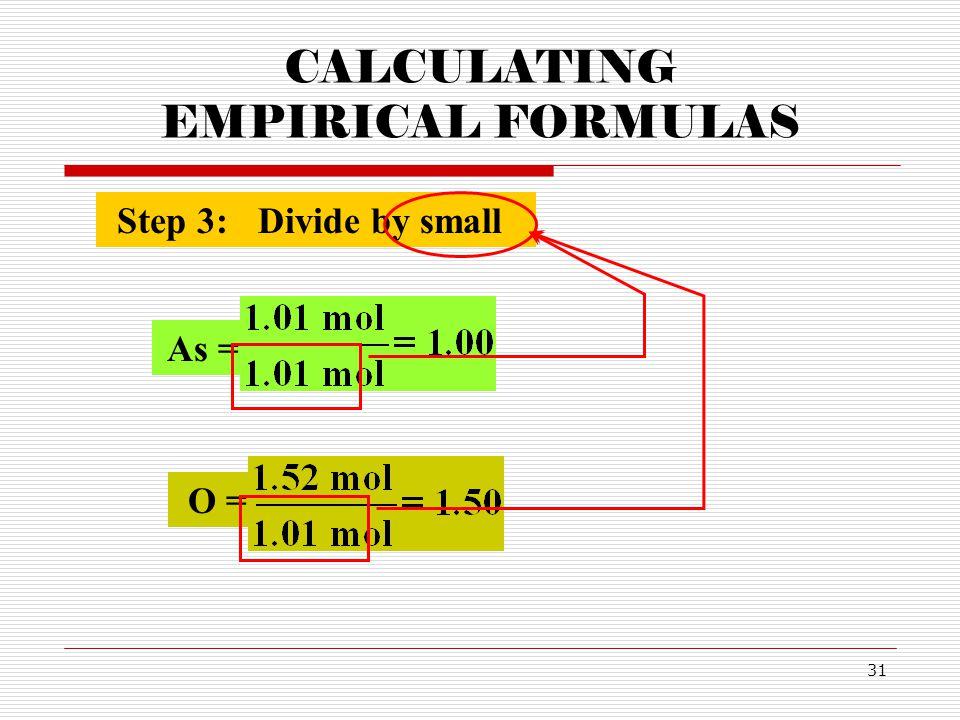 31 CALCULATING EMPIRICAL FORMULAS Step 3:Divide by small As = O =