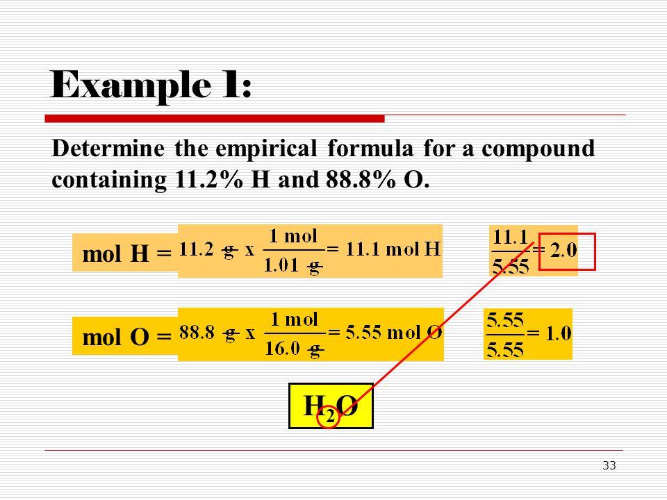 33 Determine the empirical formula for a compound containing 11.2% H and 88.8% O. Example 1: mol H = mol O = H2OH2O