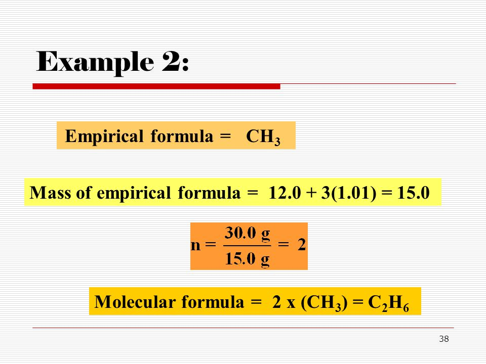 38 Example 2: Mass of empirical formula =12.0 + 3(1.01) = 15.0 Molecular formula =2 x (CH 3 ) = C 2 H 6 Empirical formula =CH 3
