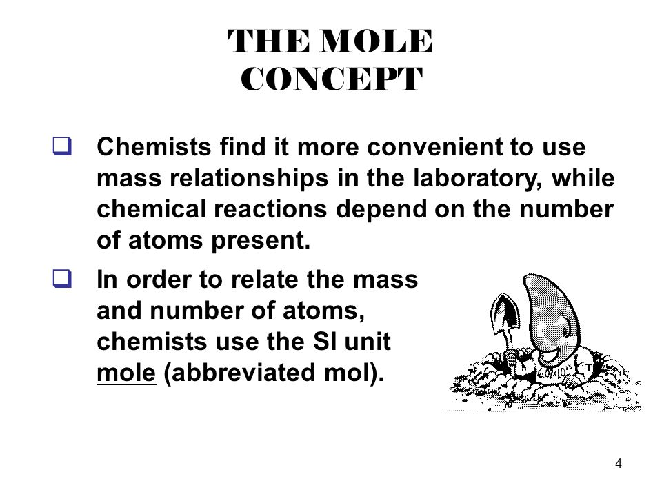 4 THE MOLE CONCEPT  Chemists find it more convenient to use mass relationships in the laboratory, while chemical reactions depend on the number of at