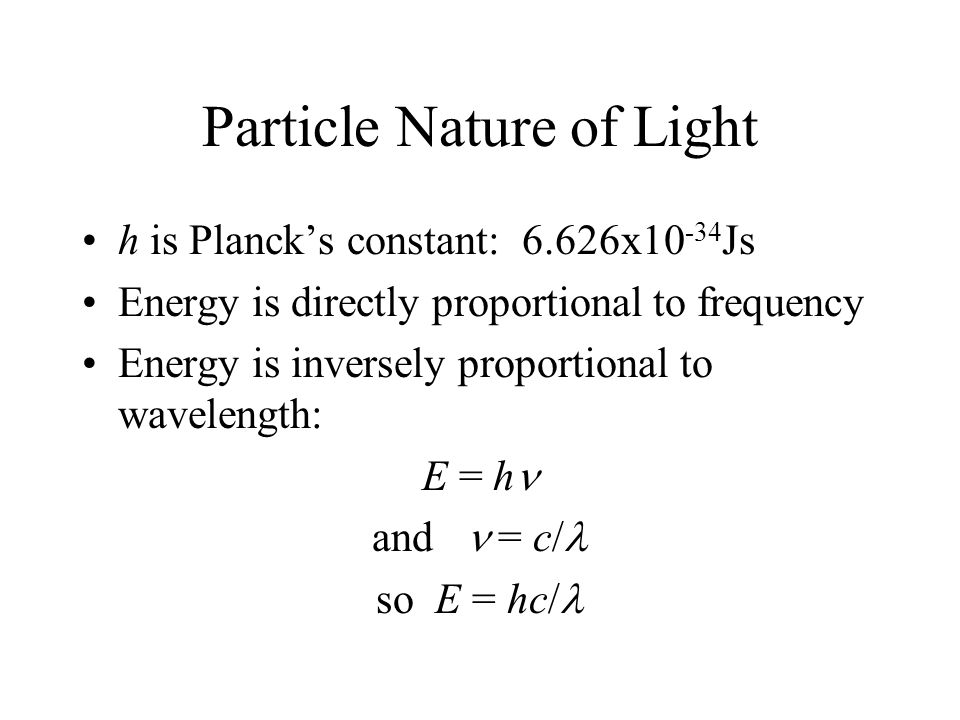 Particle Nature of Light h is Planck's constant: 6.626x10 -34 Js Energy is directly proportional to frequency Energy is inversely proportional to wave