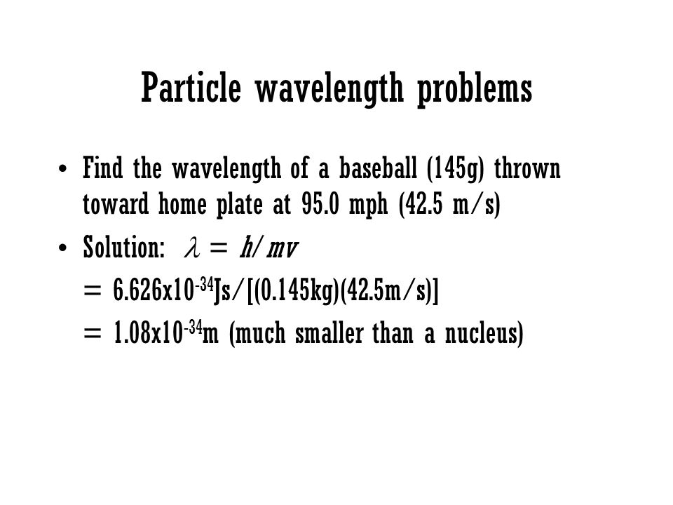 Particle wavelength problems Find the wavelength of a baseball (145g) thrown toward home plate at 95.0 mph (42.5 m/s) Solution: = h/mv = 6.626x10 -34