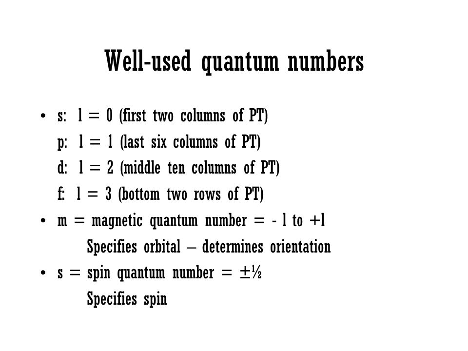 Well-used quantum numbers s: l = 0 (first two columns of PT) p: l = 1 (last six columns of PT) d: l = 2 (middle ten columns of PT) f: l = 3 (bottom tw