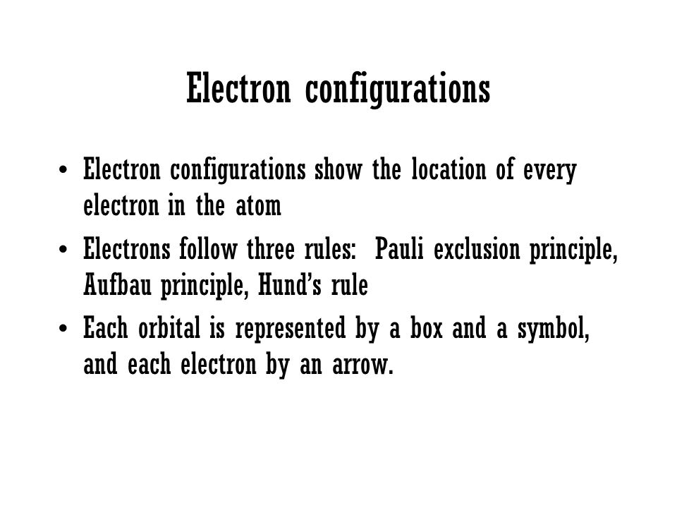 Electron configurations Electron configurations show the location of every electron in the atom Electrons follow three rules: Pauli exclusion principl