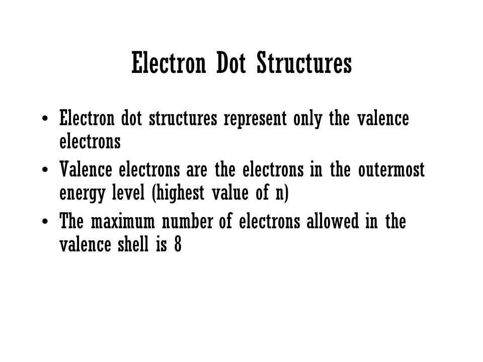 Electron Dot Structures Electron dot structures represent only the valence electrons Valence electrons are the electrons in the outermost energy level