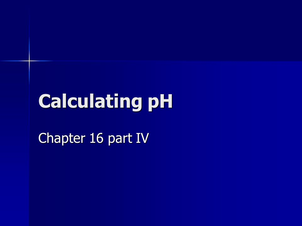 Calculating pH Chapter 16 part IV