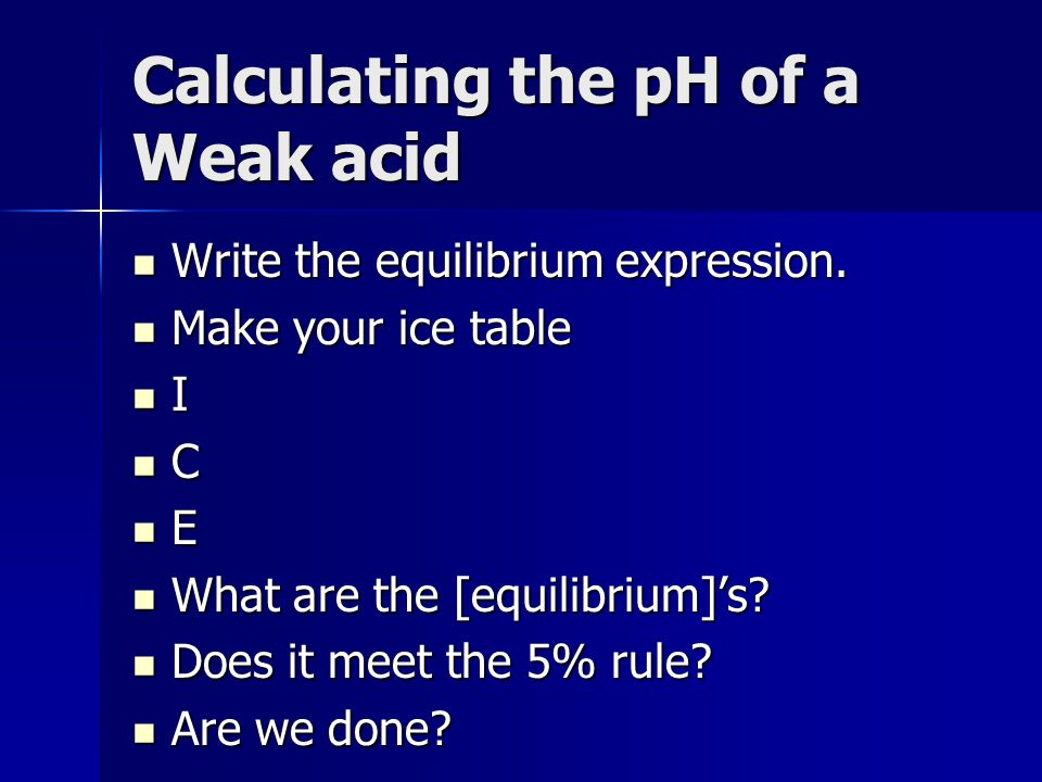 Calculating the pH of a Weak acid Write the equilibrium expression. Write the equilibrium expression. Make your ice table Make your ice table I C E Wh