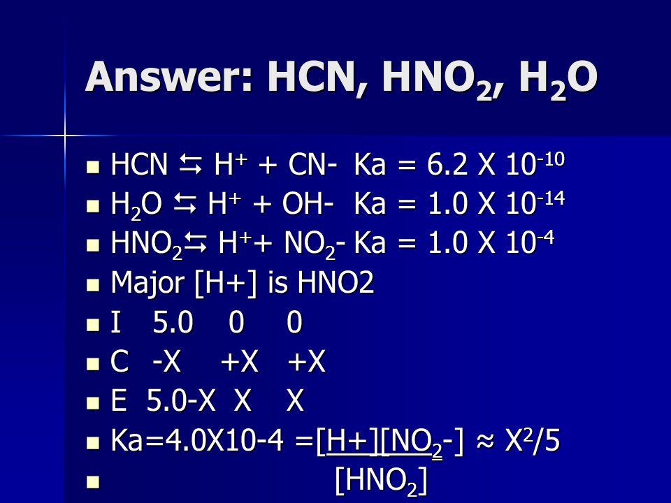 Answer: HCN, HNO 2, H 2 O HCN  H + + CN-Ka = 6.2 X 10 -10 HCN  H + + CN-Ka = 6.2 X 10 -10 H 2 O  H + + OH-Ka = 1.0 X 10 -14 H 2 O  H + + OH-Ka = 1.0 X 10 -14 HNO 2  H + + NO 2 -Ka = 1.0 X 10 -4 HNO 2  H + + NO 2 -Ka = 1.0 X 10 -4 Major [H+] is HNO2 Major [H+] is HNO2 I5.0 00 I5.0 00 C-X+X +X C-X+X +X E 5.0-X XX E 5.0-X XX Ka=4.0X10-4 =[H+][NO 2 -] ≈ X 2 /5 Ka=4.0X10-4 =[H+][NO 2 -] ≈ X 2 /5 [HNO 2 ] [HNO 2 ]