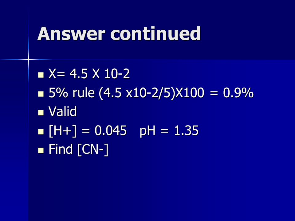 Answer continued X= 4.5 X 10-2 X= 4.5 X 10-2 5% rule (4.5 x10-2/5)X100 = 0.9% 5% rule (4.5 x10-2/5)X100 = 0.9% Valid Valid [H+] = 0.045 pH = 1.35 [H+] = 0.045 pH = 1.35 Find [CN-] Find [CN-]