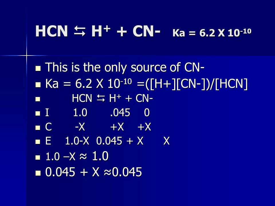 HCN  H + + CN- Ka = 6.2 X 10 -10 This is the only source of CN- This is the only source of CN- Ka = 6.2 X 10 -10 =([H+][CN-])/[HCN] Ka = 6.2 X 10 -10