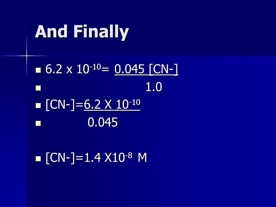 And Finally 6.2 x 10 -10 = 0.045 [CN-] 6.2 x 10 -10 = 0.045 [CN-] 1.0 1.0 [CN-]=6.2 X 10 -10 [CN-]=6.2 X 10 -10 0.045 0.045 [CN-]=1.4 X10 -8 M [CN-]=1.4 X10 -8 M