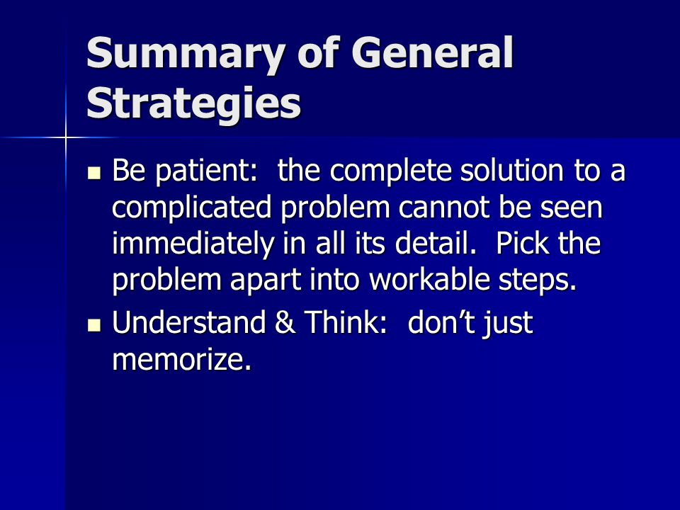 Summary of General Strategies Be patient: the complete solution to a complicated problem cannot be seen immediately in all its detail. Pick the proble
