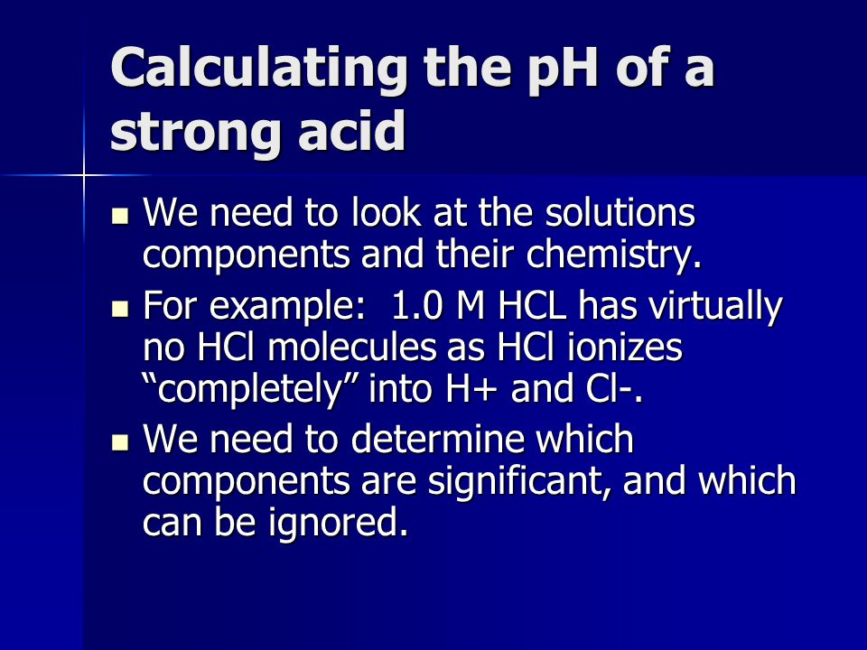 Calculating the pH of a strong acid We need to look at the solutions components and their chemistry. We need to look at the solutions components and t
