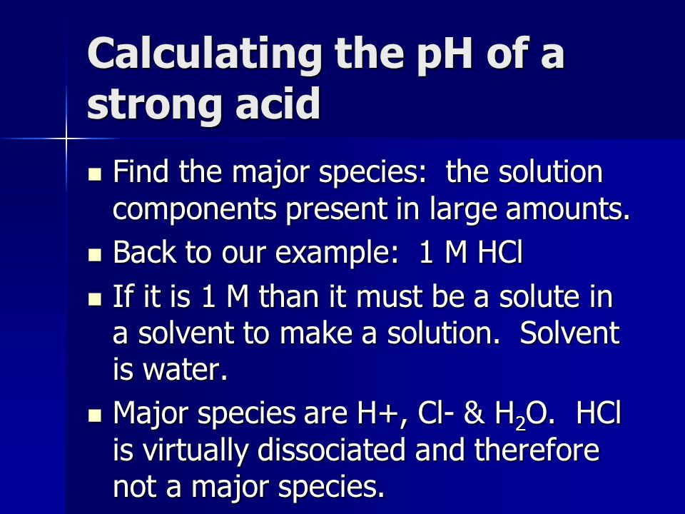 Calculating the pH of a strong acid Find the major species: the solution components present in large amounts. Find the major species: the solution com
