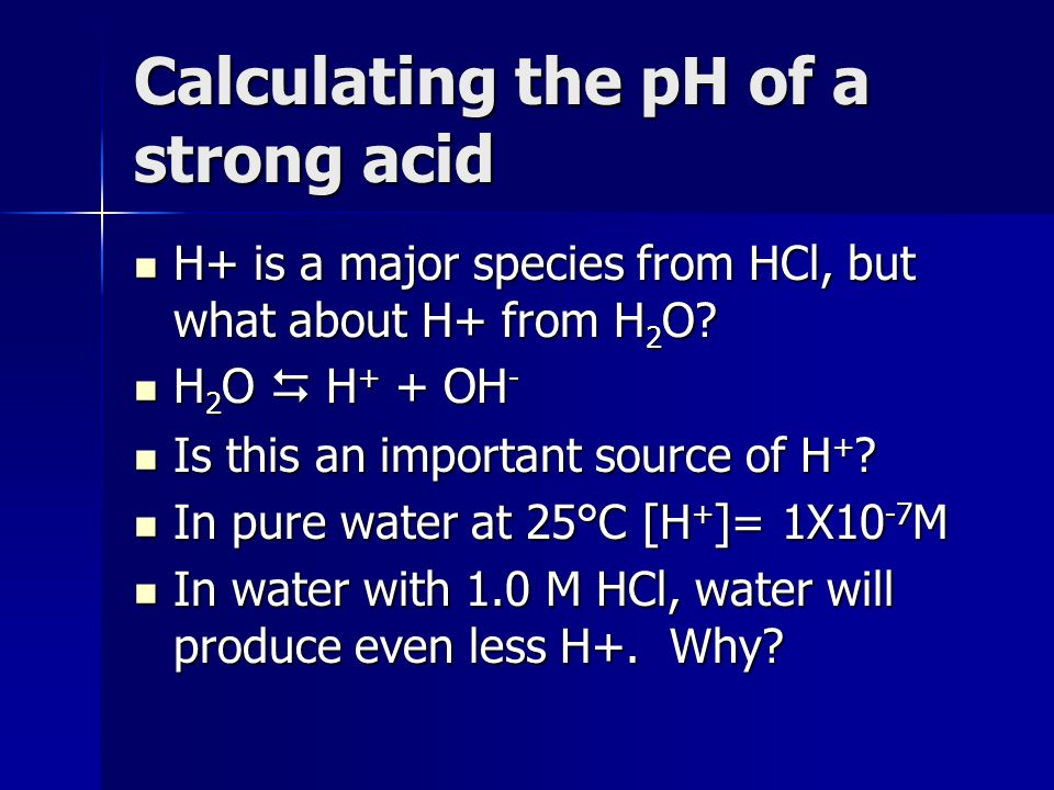 Calculating the pH of a strong acid H+ is a major species from HCl, but what about H+ from H 2 O? H+ is a major species from HCl, but what about H+ fr