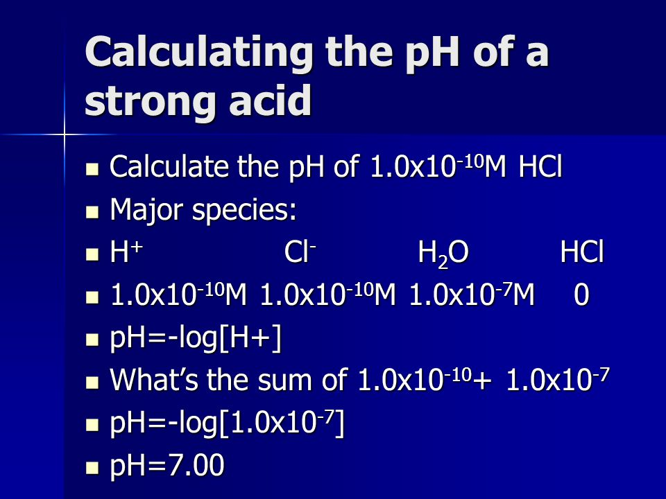 Calculating the pH of a strong acid Calculate the pH of 1.0x10 -10 M HCl Calculate the pH of 1.0x10 -10 M HCl Major species: Major species: H + Cl - H
