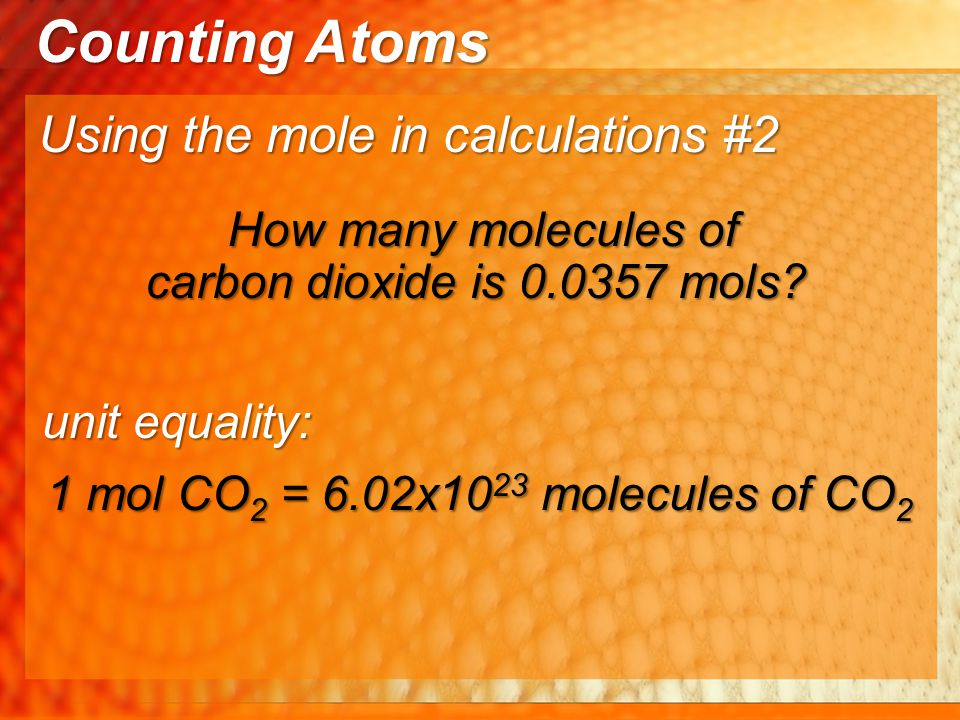 Using the mole in calculations #2 Counting Atoms How many molecules of carbon dioxide is 0.0357 mols? How many molecules of carbon dioxide is 0.0357 m