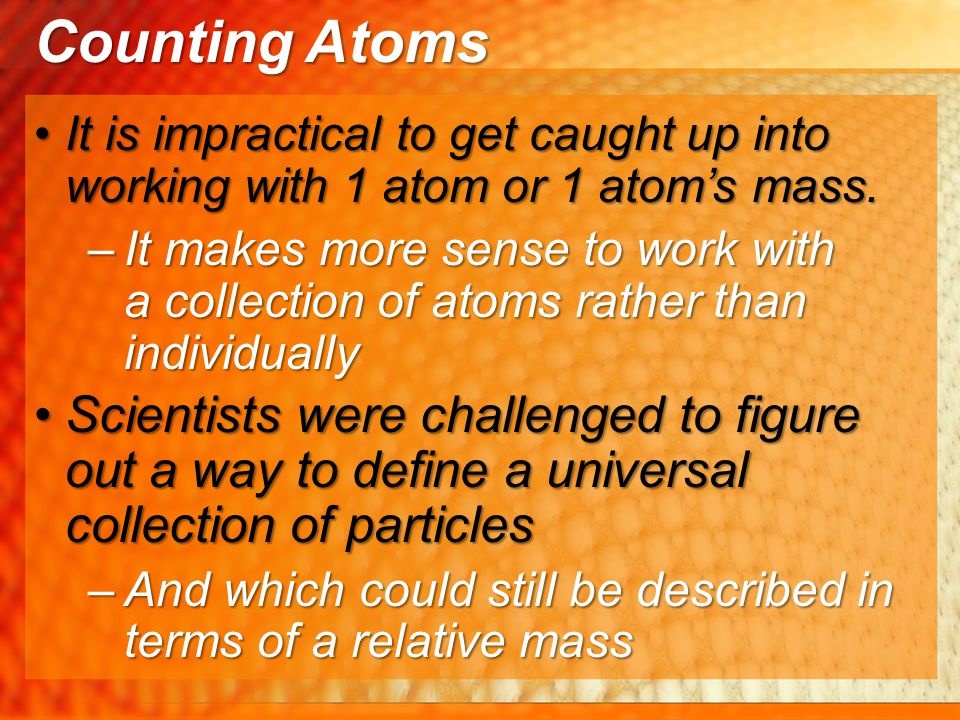 It is impractical to get caught up into working with 1 atom or 1 atom's mass.It is impractical to get caught up into working with 1 atom or 1 atom's m