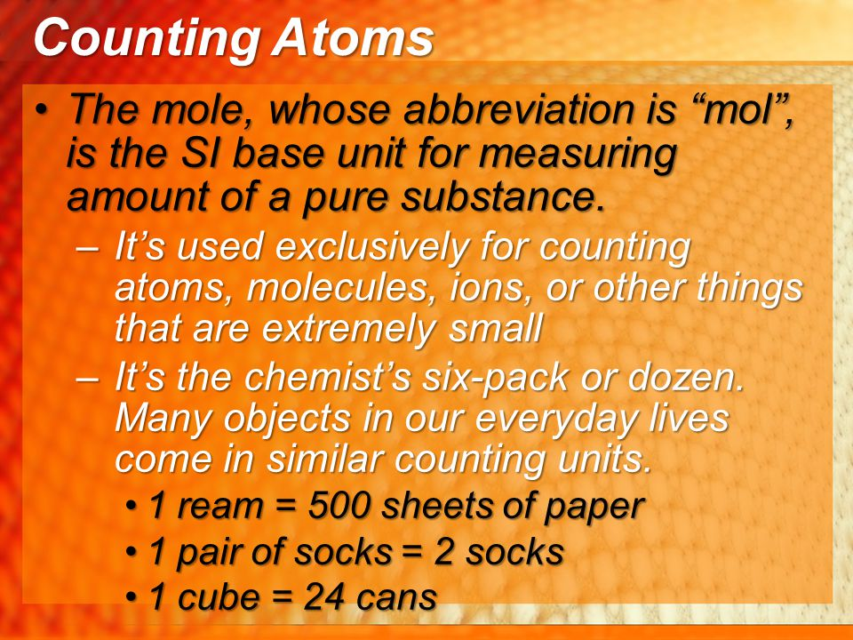We can't literally count the number of atoms in a sample, but we can count them by massWe can't literally count the number of atoms in a sample, but we can count them by mass –So, there needs to be a connection between the mass of a sample and the number of moles in that sample –If we weigh out a particular mass of a substance, that can represent a particular number of mols If we weighed out 12.011 g of CarbonIf we weighed out 12.011 g of Carbon –It will represent 1 mole of Carbon and/or 6.02x10 23 Carbon atoms Counting Atoms