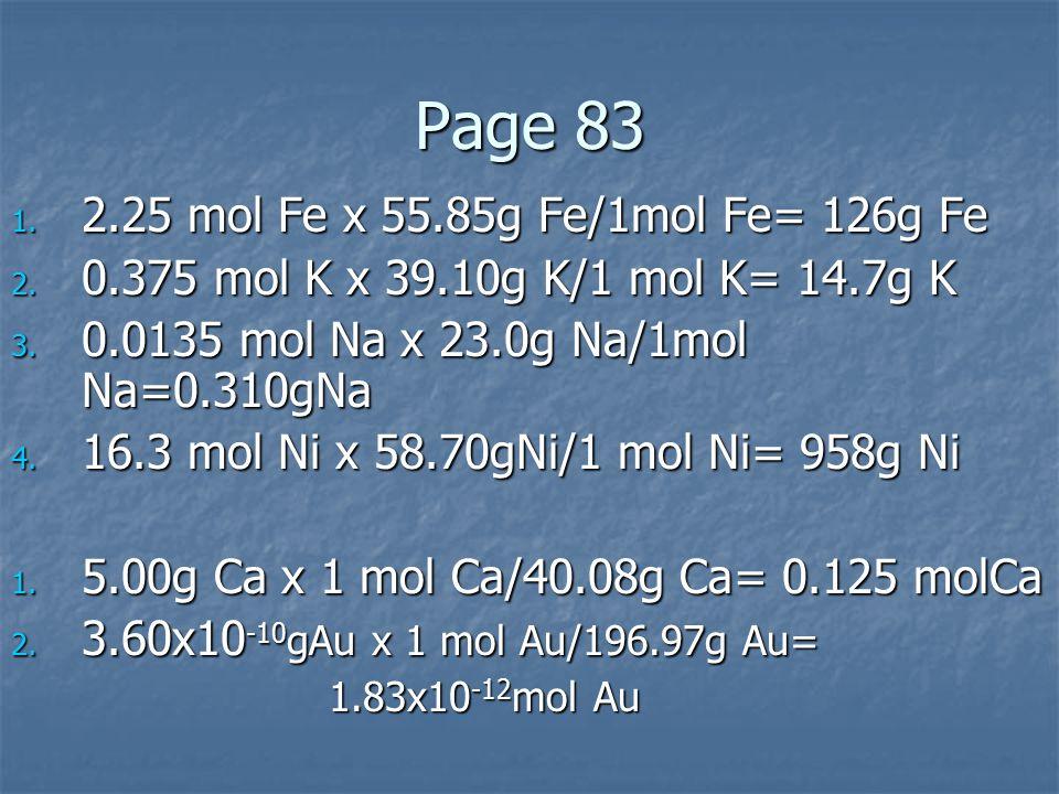 Page 83 1. 2.25 mol Fe x 55.85g Fe/1mol Fe= 126g Fe 2. 0.375 mol K x 39.10g K/1 mol K= 14.7g K 3. 0.0135 mol Na x 23.0g Na/1mol Na=0.310gNa 4. 16.3 mo