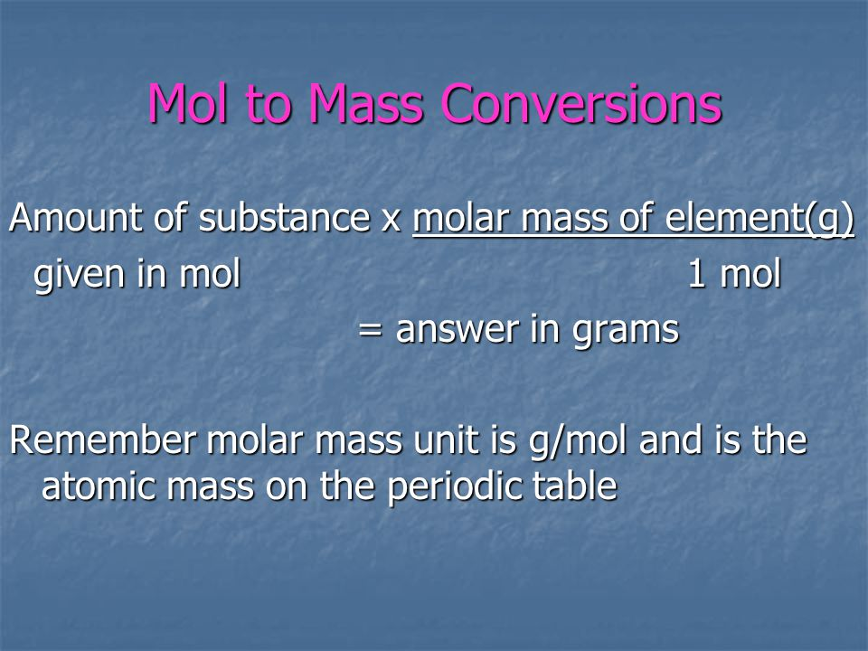 Mol to Mass Conversions Amount of substance x molar mass of element(g) given in mol 1 mol given in mol 1 mol = answer in grams Remember molar mass unit is g/mol and is the atomic mass on the periodic table