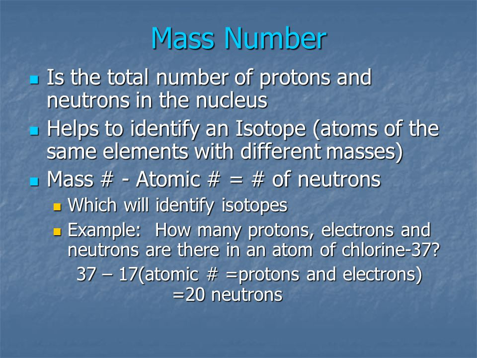 Mass Number Is the total number of protons and neutrons in the nucleus Is the total number of protons and neutrons in the nucleus Helps to identify an