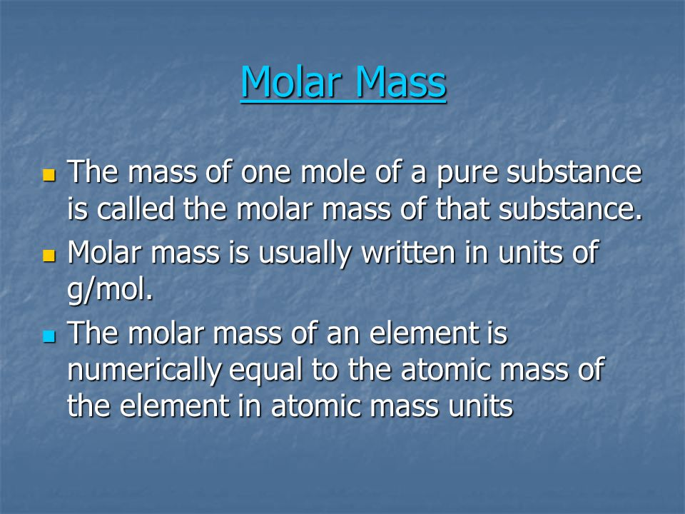 Molar Mass Molar Mass The mass of one mole of a pure substance is called the molar mass of that substance. The mass of one mole of a pure substance is
