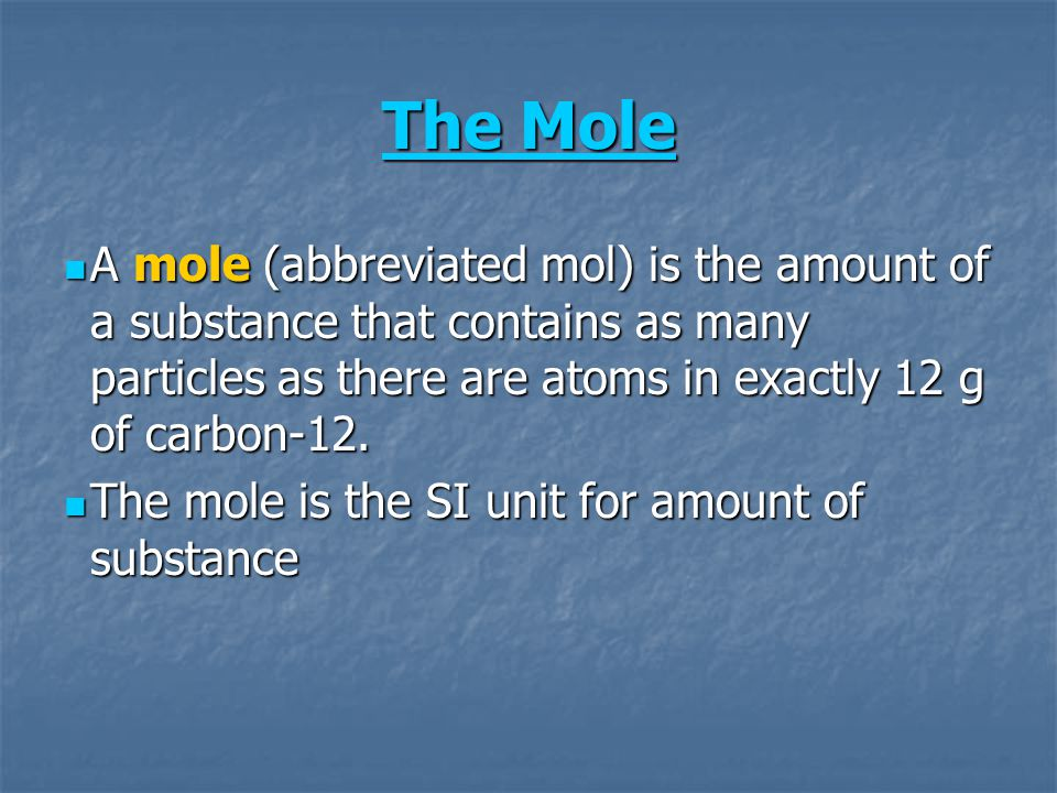The Mole The Mole A mole (abbreviated mol) is the amount of a substance that contains as many particles as there are atoms in exactly 12 g of carbon-1