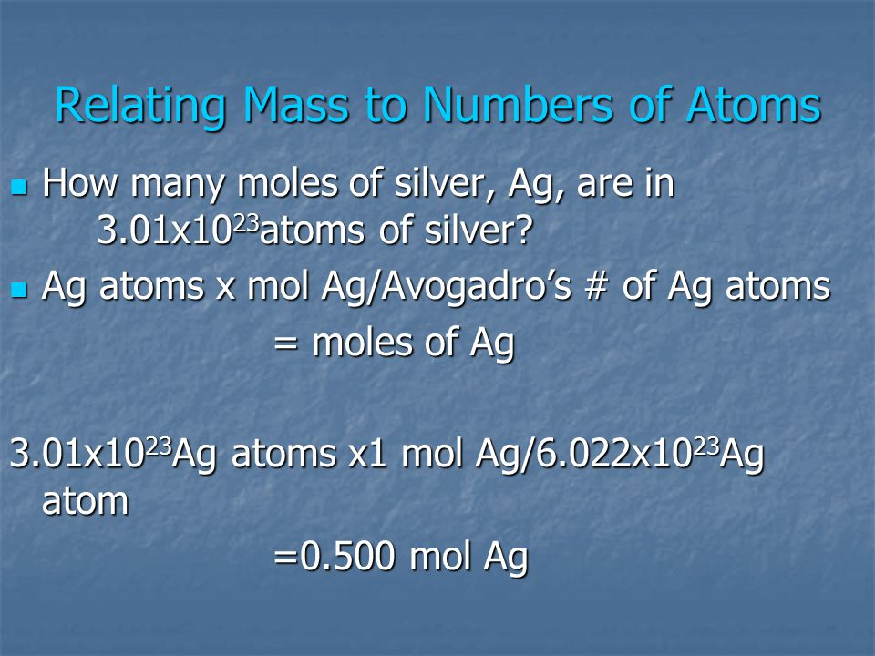Relating Mass to Numbers of Atoms How many moles of silver, Ag, are in 3.01x10 23 atoms of silver? How many moles of silver, Ag, are in 3.01x10 23 ato