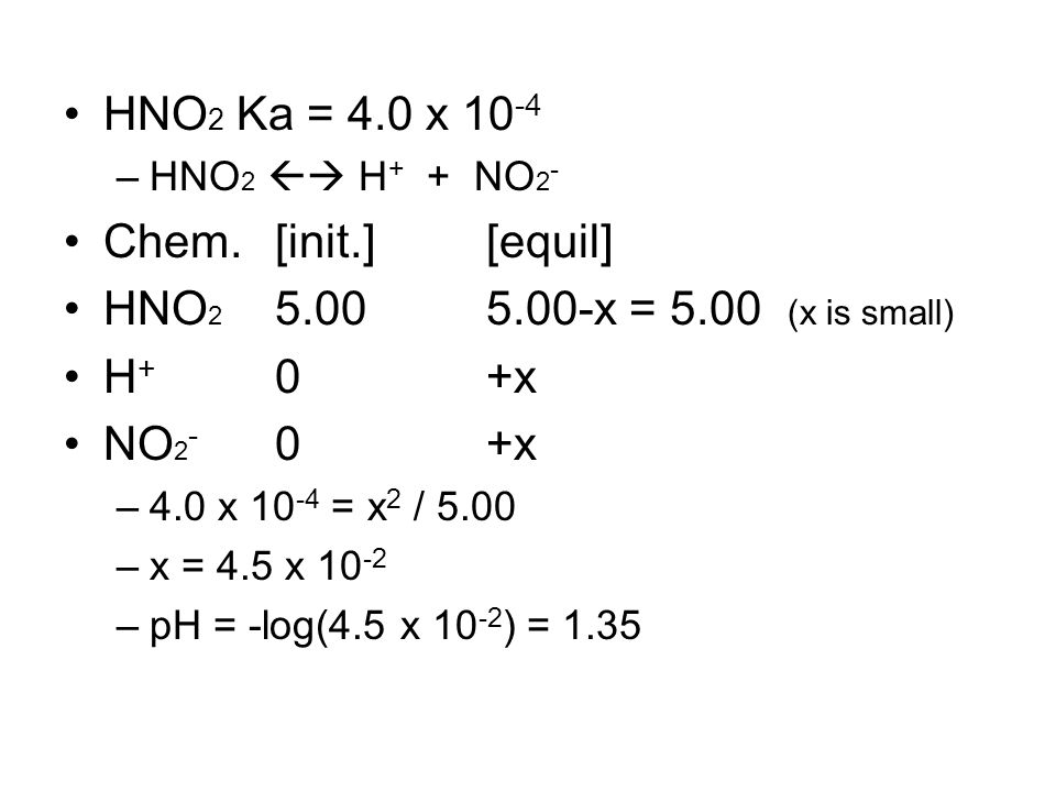 HNO 2 Ka = 4.0 x 10 -4 –HNO 2  H + + NO 2 - Chem.[init.][equil] HNO 2 5.005.00-x = 5.00 (x is small) H + 0+x NO 2 - 0+x –4.0 x 10 -4 = x 2 / 5.00 –x = 4.5 x 10 -2 –pH = -log(4.5 x 10 -2 ) = 1.35