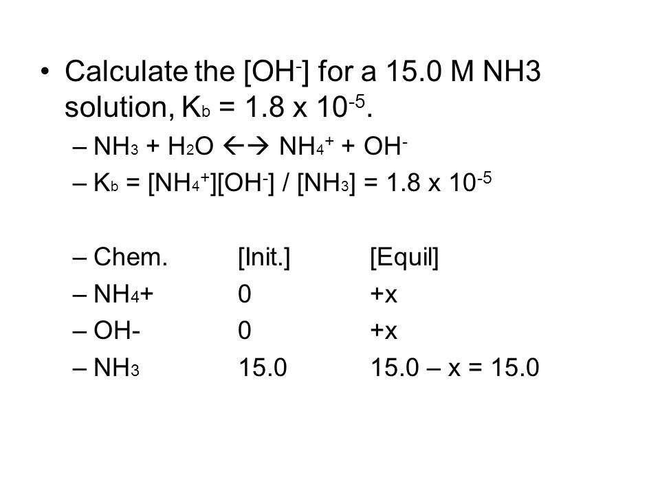 Calculate the [OH - ] for a 15.0 M NH3 solution, K b = 1.8 x 10 -5.