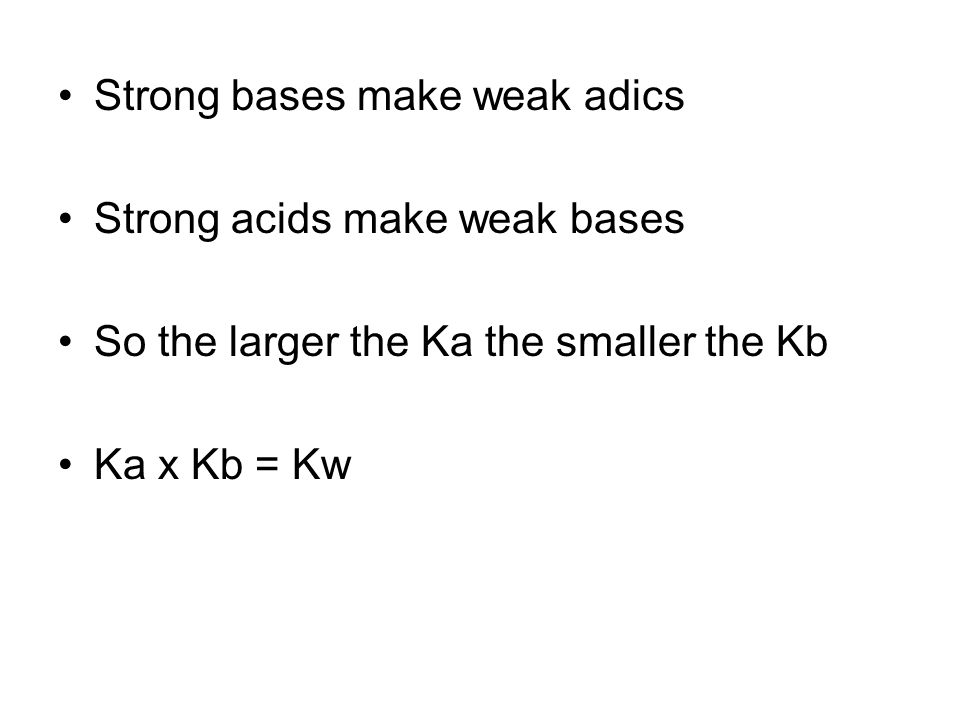 Strong bases make weak adics Strong acids make weak bases So the larger the Ka the smaller the Kb Ka x Kb = Kw
