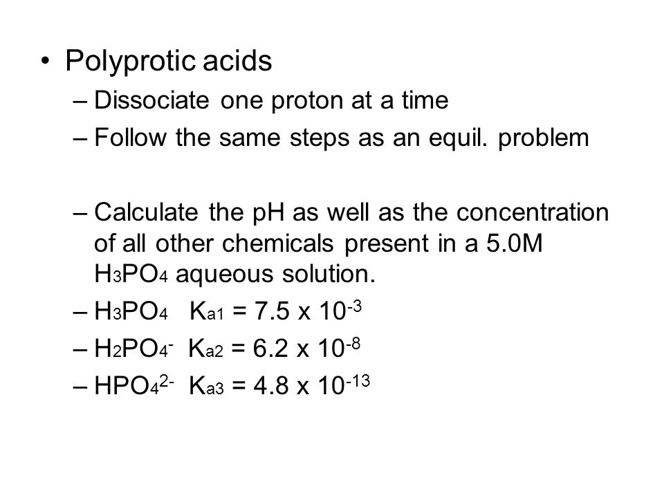 Polyprotic acids –Dissociate one proton at a time –Follow the same steps as an equil.