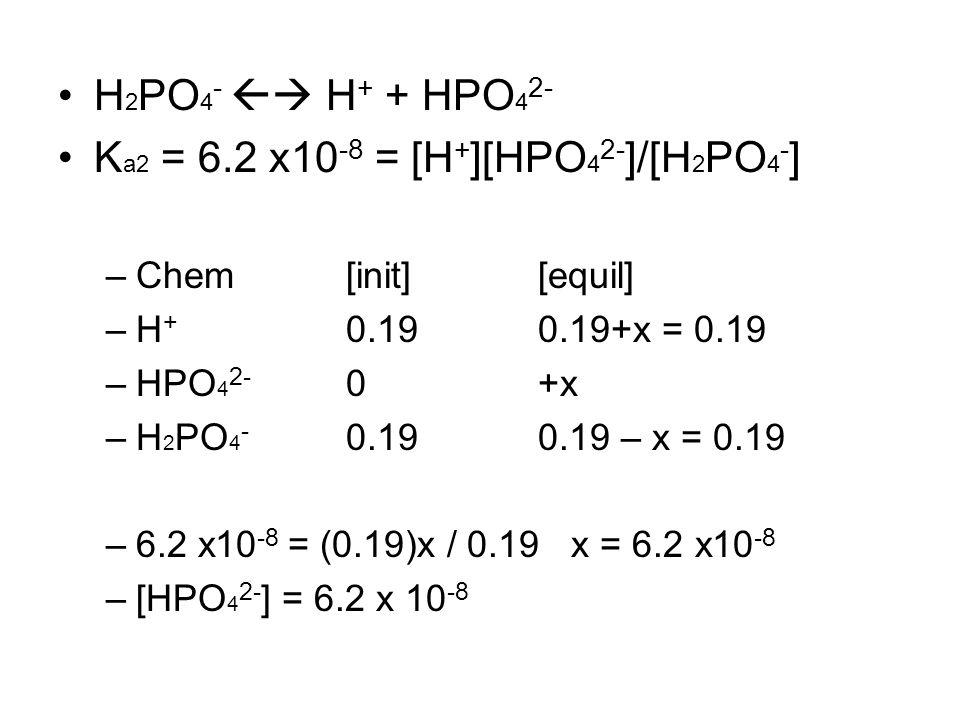 H 2 PO 4 -  H + + HPO 4 2- K a2 = 6.2 x10 -8 = [H + ][HPO 4 2- ]/[H 2 PO 4 - ] –Chem[init][equil] –H + 0.190.19+x = 0.19 –HPO 4 2- 0+x –H 2 PO 4 - 0.190.19 – x = 0.19 –6.2 x10 -8 = (0.19)x / 0.19 x = 6.2 x10 -8 –[HPO 4 2- ] = 6.2 x 10 -8