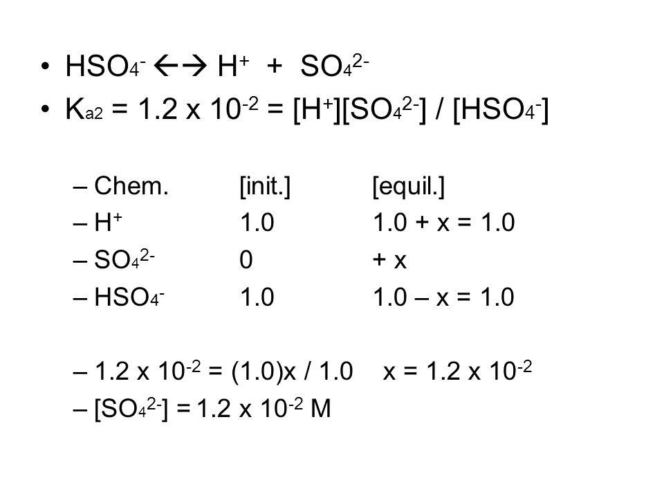 HSO 4 -  H + + SO 4 2- K a2 = 1.2 x 10 -2 = [H + ][SO 4 2- ] / [HSO 4 - ] –Chem.[init.][equil.] –H + 1.01.0 + x = 1.0 –SO 4 2- 0+ x –HSO 4 - 1.01.0 – x = 1.0 –1.2 x 10 -2 = (1.0)x / 1.0 x = 1.2 x 10 -2 –[SO 4 2- ] = 1.2 x 10 -2 M
