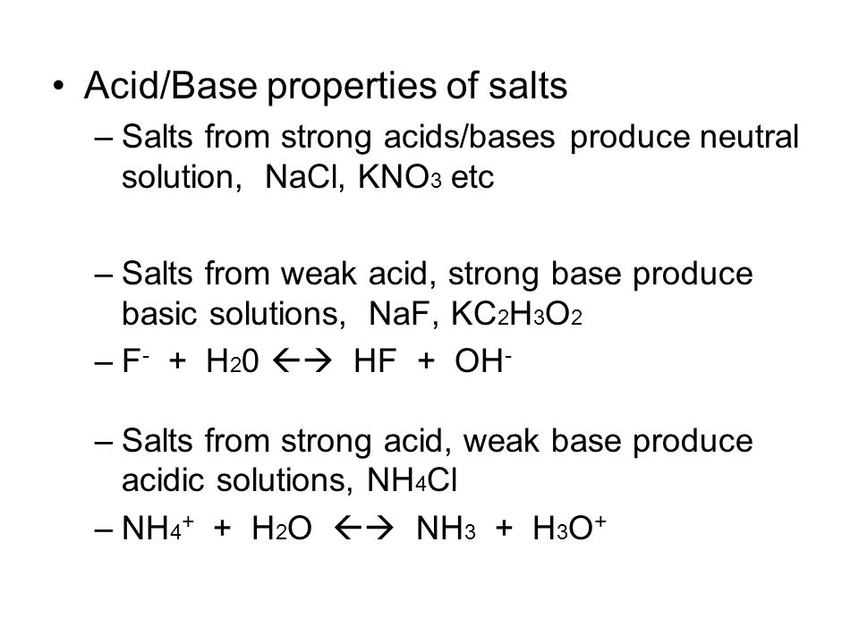 Acid/Base properties of salts –Salts from strong acids/bases produce neutral solution, NaCl, KNO 3 etc –Salts from weak acid, strong base produce basic solutions, NaF, KC 2 H 3 O 2 –F - + H 2 0  HF + OH - –Salts from strong acid, weak base produce acidic solutions, NH 4 Cl –NH 4 + + H 2 O  NH 3 + H 3 O +